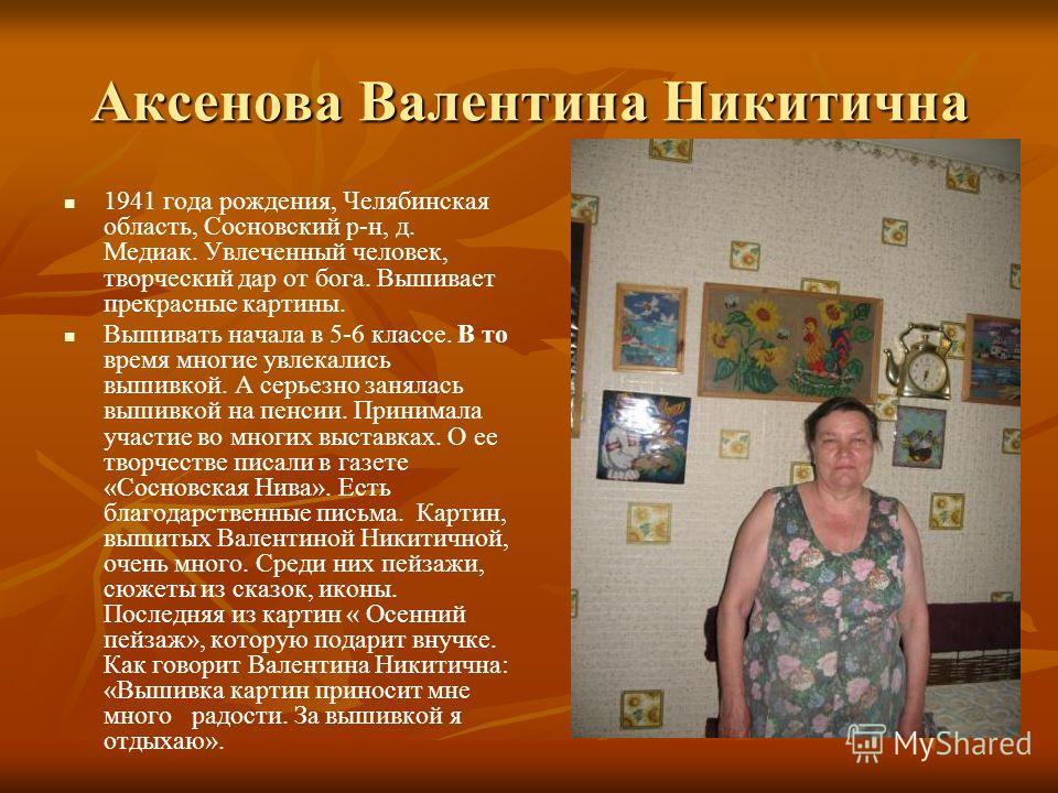 Аксенова Валентина Никитична 1941 года рождения, Челябинская область, Сосновский р-н, д. Медиак. Увлеченный человек, творческий дар от бога. Вышивает прекрасные картины. Вышивать начала в 5-6 классе. В то время многие увлекались вышивкой. А серьезно