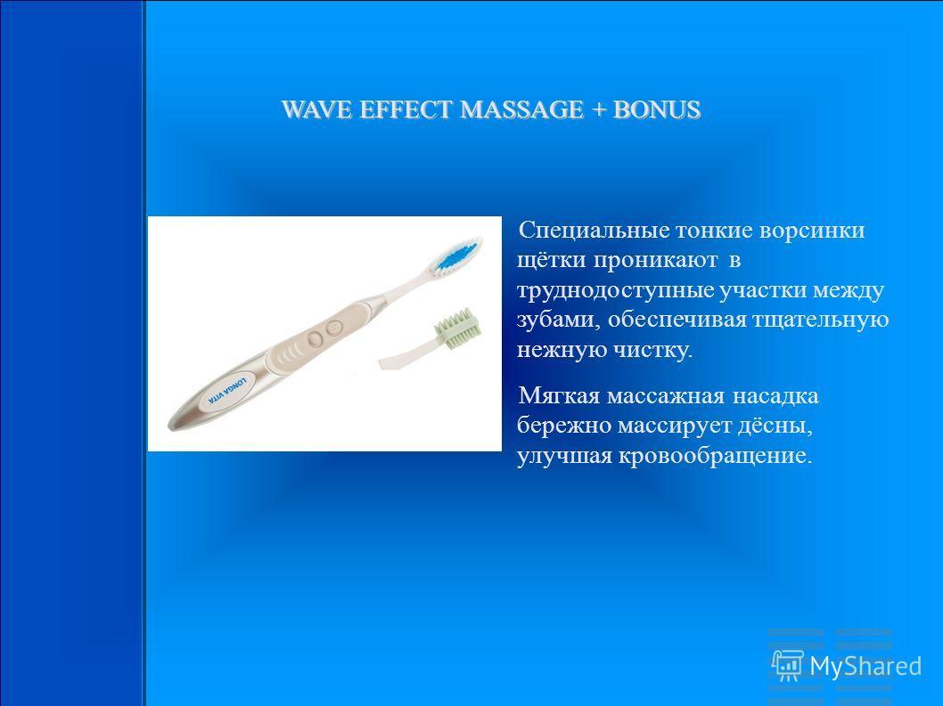 WAVE EFFECT MASSAGE + BONUS Специальные тонкие ворсинки щётки проникают в труднодоступные участки между зубами, обеспечивая тщательную нежную чистку. Мягкая массажная насадка бережно массирует дёсны, улучшая кровообращение.