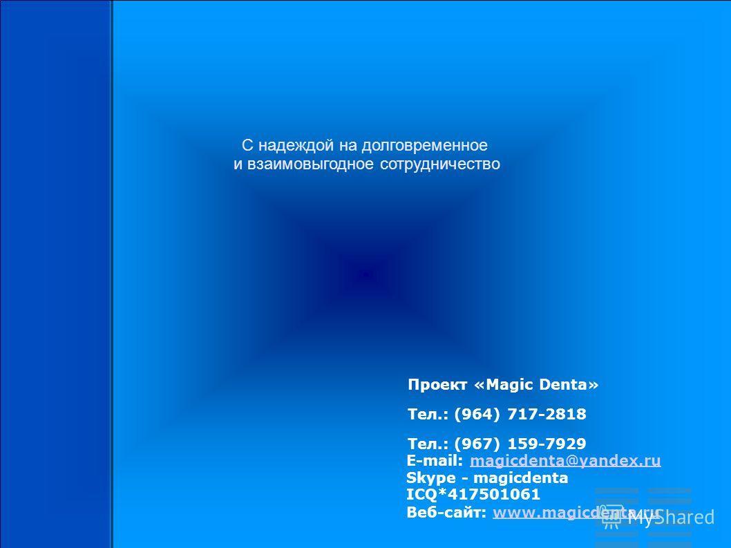 С надеждой на долговременное и взаимовыгодное сотрудничество Проект «Magic Denta» Тел.: (964) 717-2818 Тел.: (967) 159-7929 E-mail: magicdenta@yandex.ru Skype - magicdenta ICQ*417501061 Веб-сайт: www.magicdenta.rumagicdenta@yandex.ruwww.magicdenta.ru
