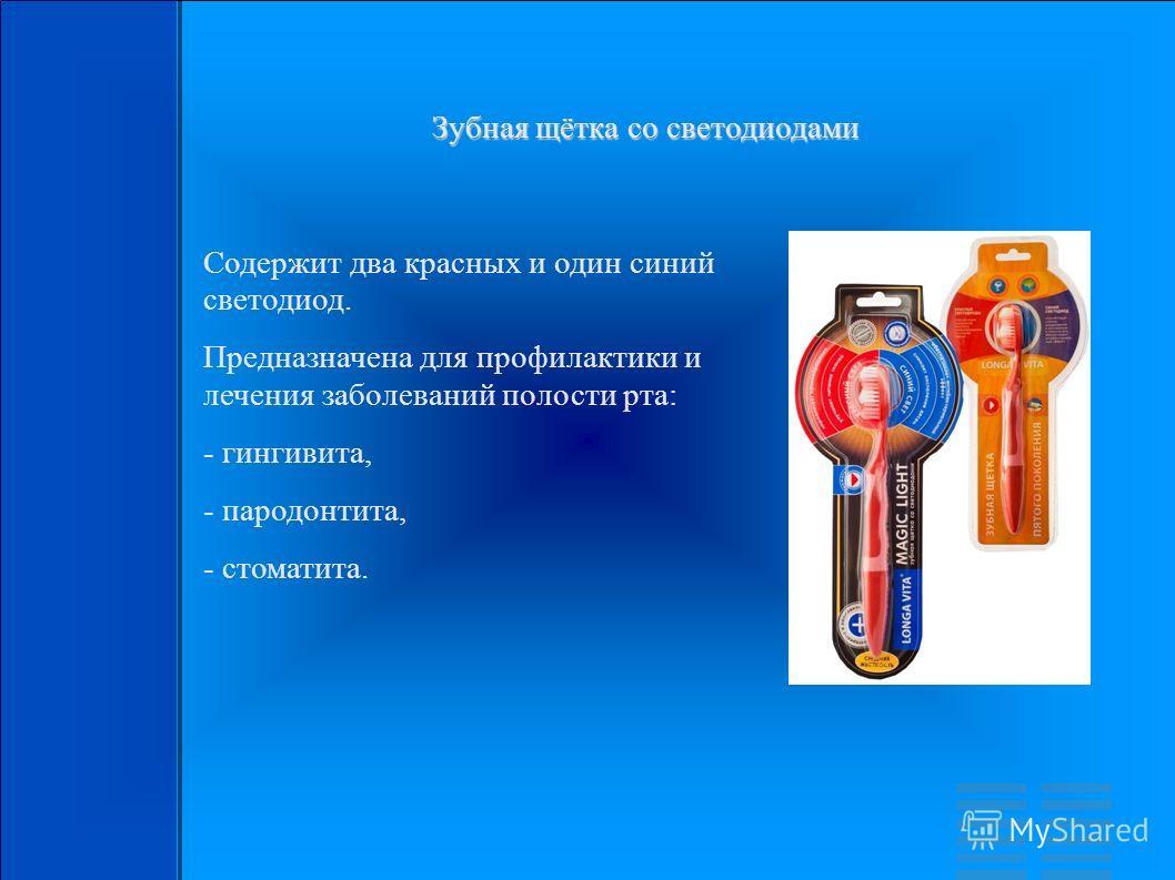 Зубная щётка со светодиодами Содержит два красных и один синий светодиод. Предназначена для профилактики и лечения заболеваний полости рта: - гингивита, - пародонтита, - стоматита.