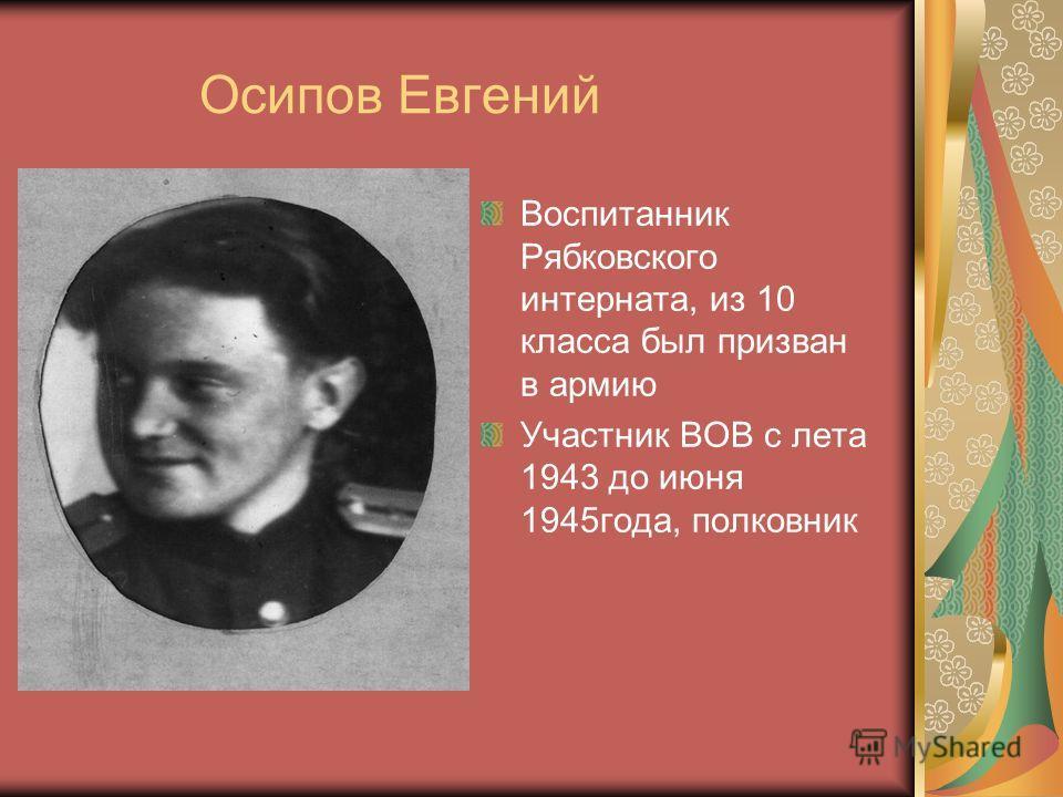 Осипов Евгений Воспитанник Рябковского интерната, из 10 класса был призван в армию Участник ВОВ с лета 1943 до июня 1945года, полковник