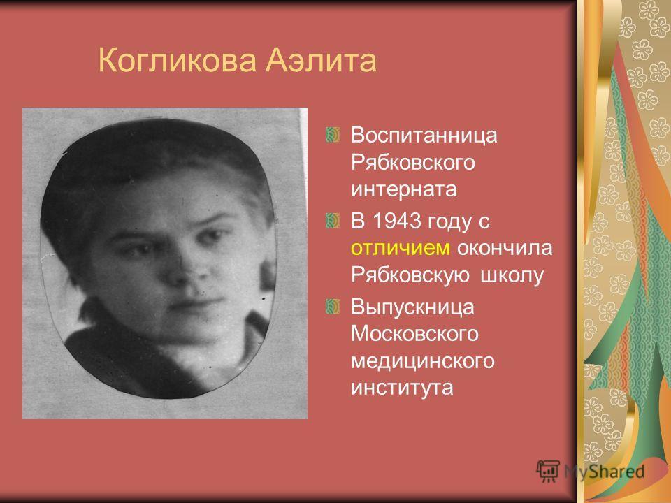 Когликова Аэлита Воспитанница Рябковского интерната В 1943 году с отличием окончила Рябковскую школу Выпускница Московского медицинского института