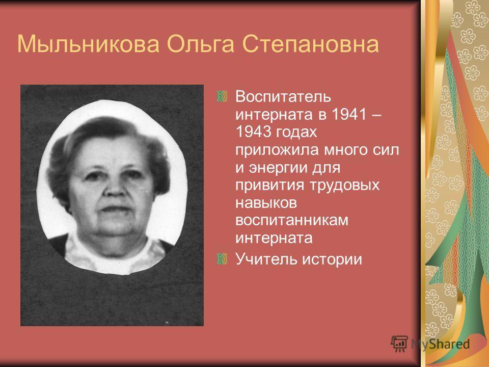 Мыльникова Ольга Степановна Воспитатель интерната в 1941 – 1943 годах приложила много сил и энергии для привития трудовых навыков воспитанникам интерната Учитель истории