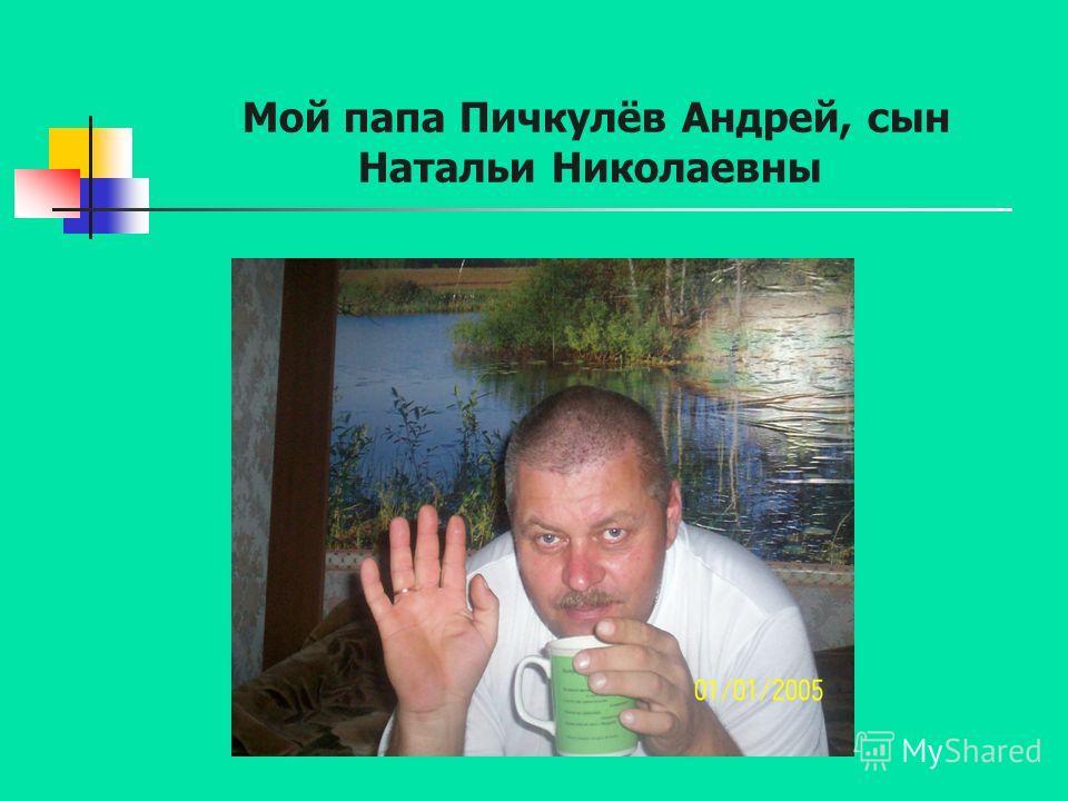 Мой папа Пичкулёв Андрей, сын Натальи Николаевны