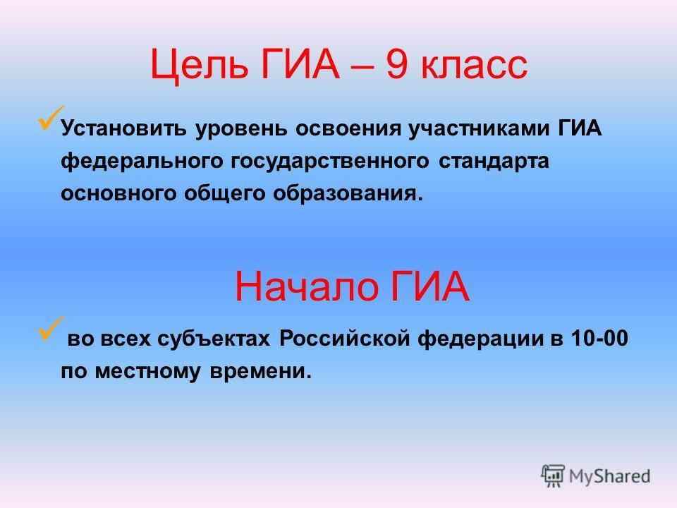 Установить уровень освоения участниками ГИА федерального государственного стандарта основного общего образования. Начало ГИА во всех субъектах Российской федерации в 10-00 по местному времени. Цель ГИА – 9 класс