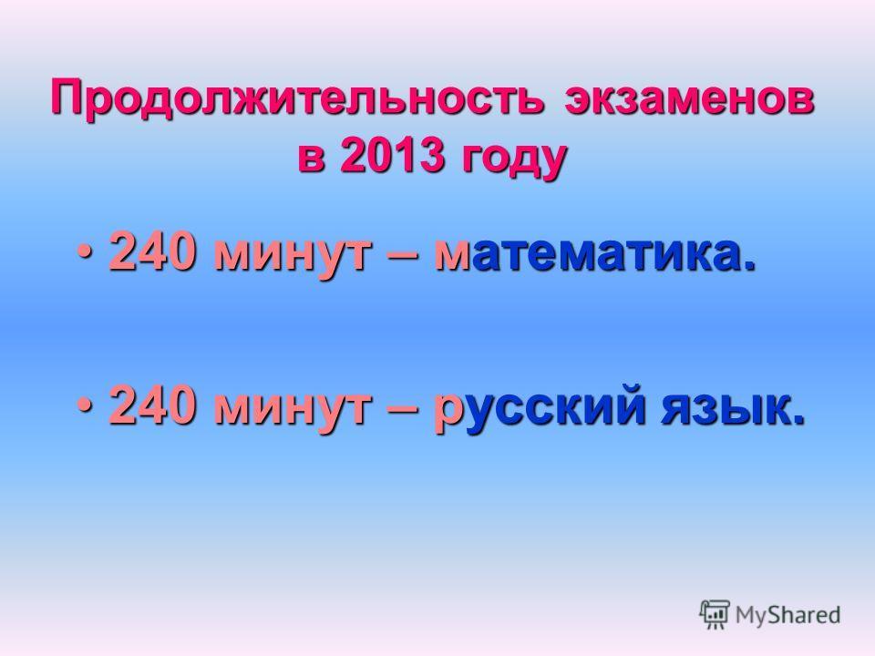 Продолжительность экзаменов в 2013 году 240 минут – математика.240 минут – математика. 240 минут – русский язык.240 минут – русский язык.