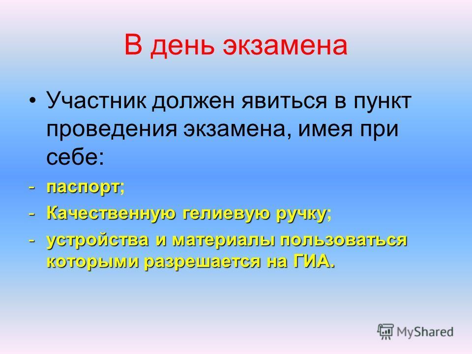 В день экзамена Участник должен явиться в пункт проведения экзамена, имея при себе: -паспорт -паспорт; -Качественную гелиевуюручку -Качественную гелиевую ручку; -устройства и материалы пользоваться которыми разрешается на ГИА.
