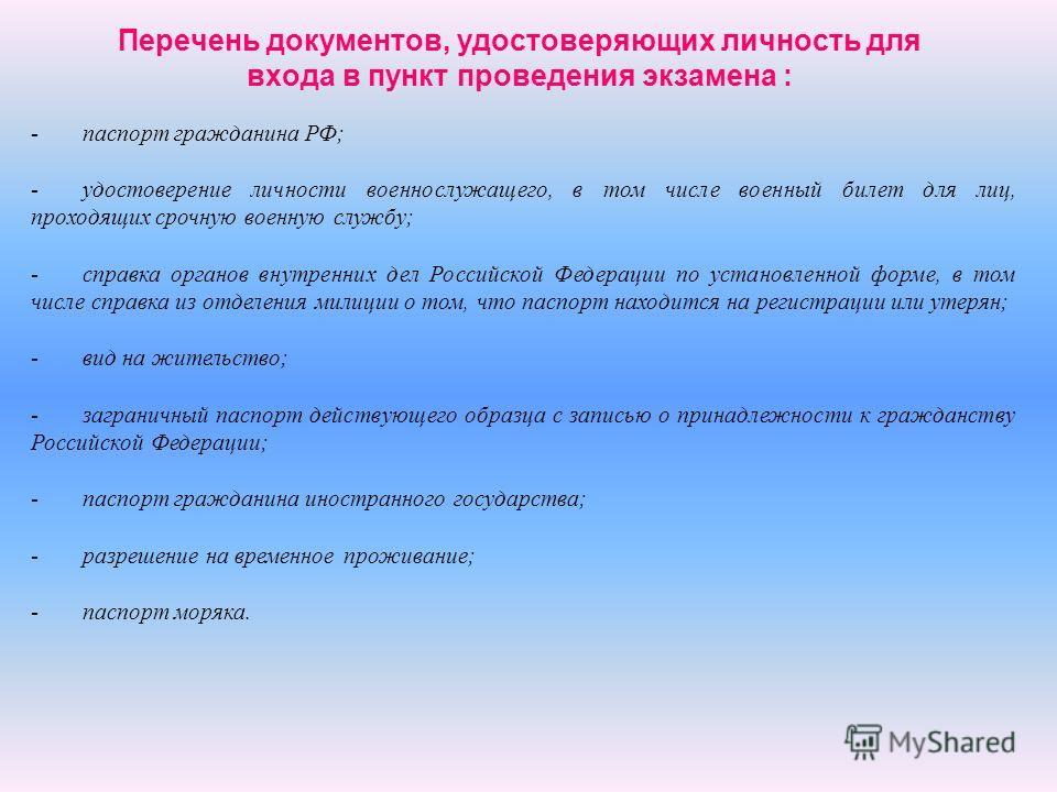 Перечень документов, удостоверяющих личность для входа в пункт проведения экзамена : - -паспорт гражданина РФ; - -удостоверение личности военнослужащего, в том числе военный билет для лиц, проходящих срочную военную службу; - -справка органов внутрен