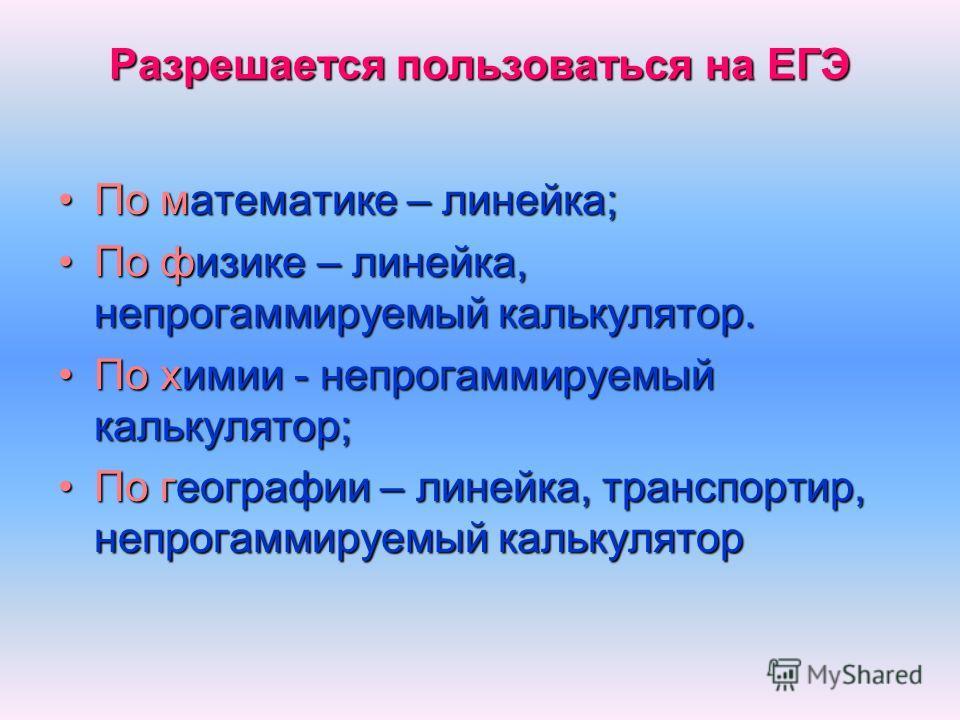 Разрешается пользоваться на ЕГЭ По математике – линейка;По математике – линейка; По физике – линейка, непрогаммируемый калькулятор.По физике – линейка, непрогаммируемый калькулятор. По химии - непрогаммируемый калькулятор;По химии - непрогаммируемый