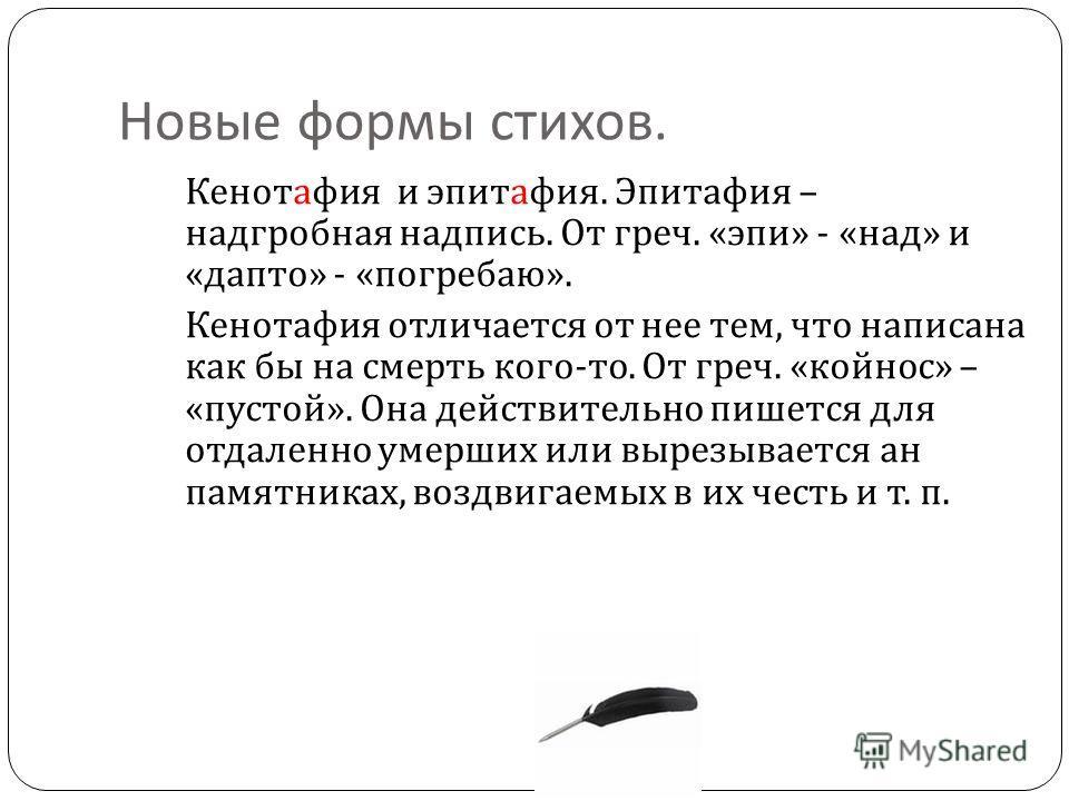 Новые формы стихов. Кенотафия и эпитафия. Эпитафия – надгробная надпись. От греч. « эпи » - « над » и « дапто » - « погребаю ». Кенотафия отличается от нее тем, что написана как бы на смерть кого - то. От греч. « койнос » – « пустой ». Она действител