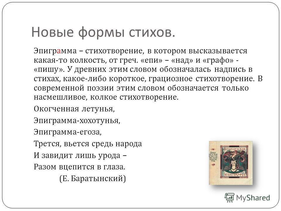 Новые формы стихов. Эпиграмма – стихотворение, в котором высказывается какая - то колкость, от греч. « епи » – « над » и « графо » - « пишу ». У древних этим словом обозначалась надпись в стихах, какое - либо короткое, грациозное стихотворение. В сов
