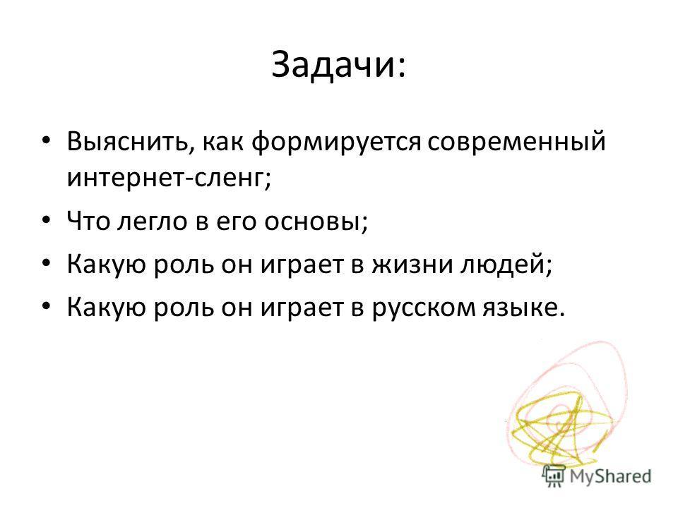 Задачи: Выяснить, как формируется современный интернет-сленг; Что легло в его основы; Какую роль он играет в жизни людей; Какую роль он играет в русском языке.