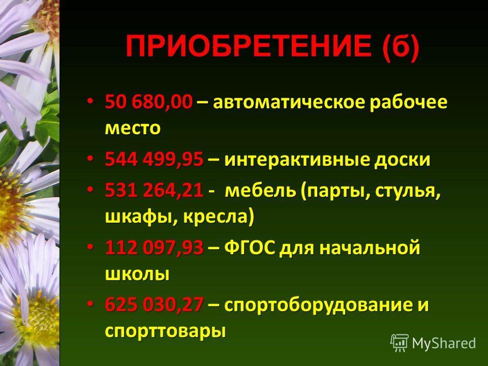 ПРИОБРЕТЕНИЕ (б) 50 680,00 – автоматическое рабочее место 50 680,00 – автоматическое рабочее место 544 499,95 – интерактивные доски 544 499,95 – интерактивные доски 531 264,21 - мебель (парты, стулья, шкафы, кресла) 531 264,21 - мебель (парты, стулья