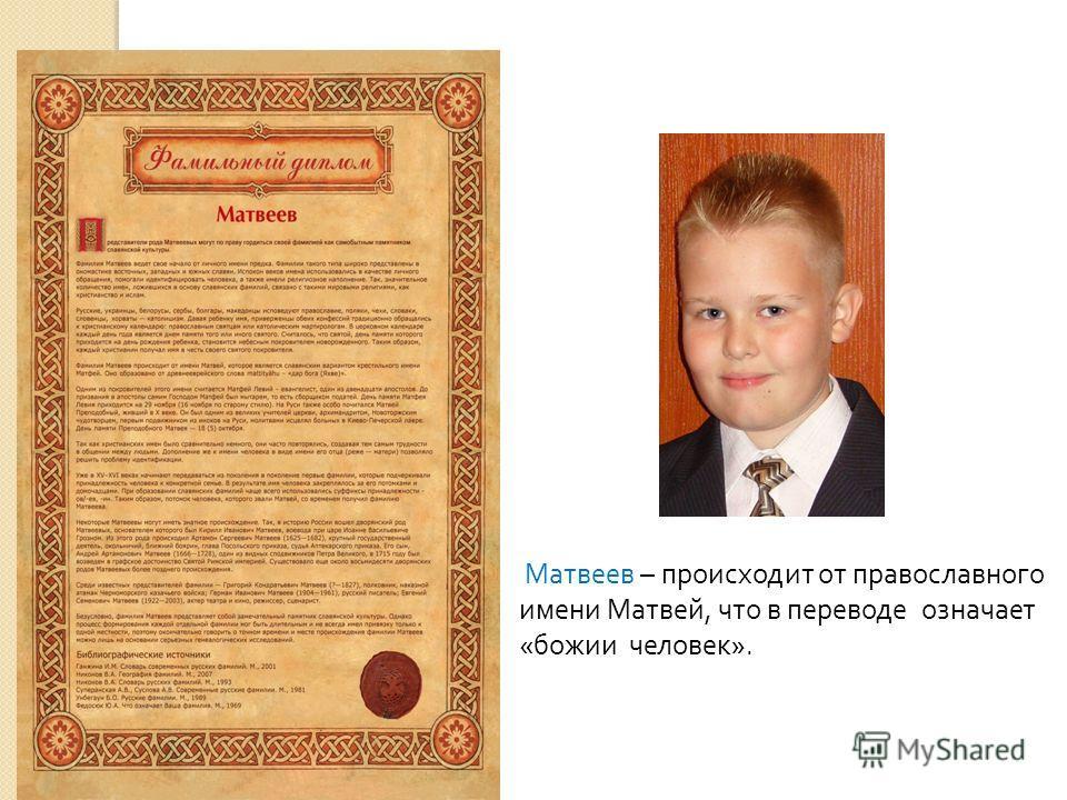 Матвеев – происходит от православного имени Матвей, что в переводе означает « божии человек ».