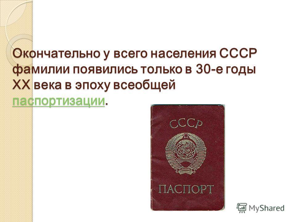 Окончательно у всего населения СССР фамилии появились только в 30-е годы XX века в эпоху всеобщей паспортизации. паспортизации