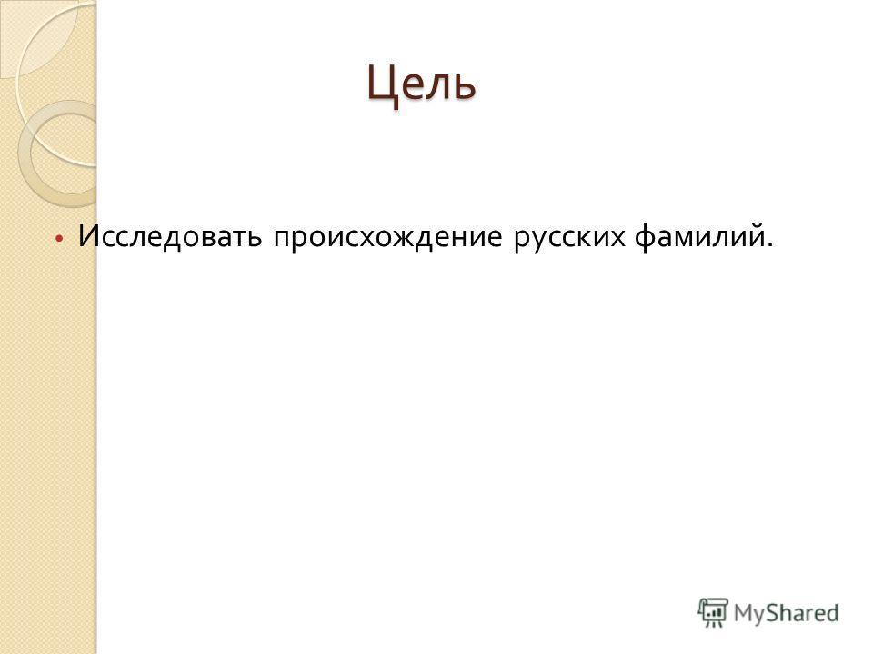 Цель Цель Исследовать происхождение русских фамилий.