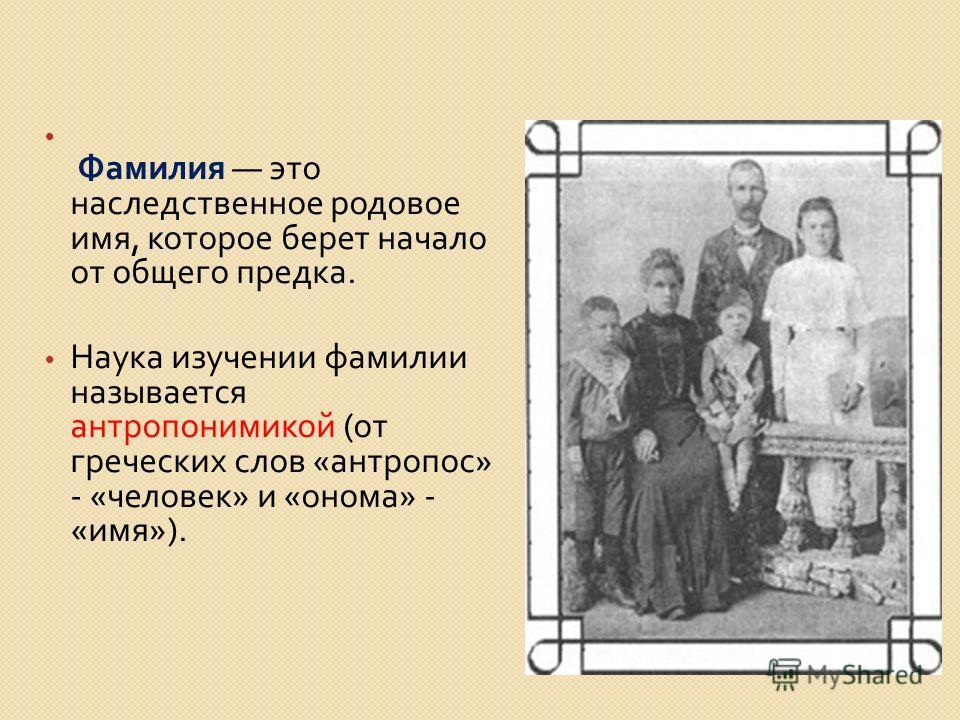 Фамилия это наследственное родовое имя, которое берет начало от общего предка. Наука изучении фамилии называется антропонимикой ( от греческих слов « антропос » - « человек » и « онома » - « имя »).