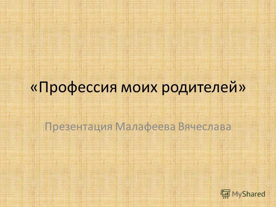«Профессия моих родителей» Презентация Малафеева Вячеслава
