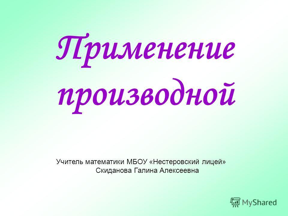 Применение производной Учитель математики МБОУ «Нестеровский лицей» Скиданова Галина Алексеевна