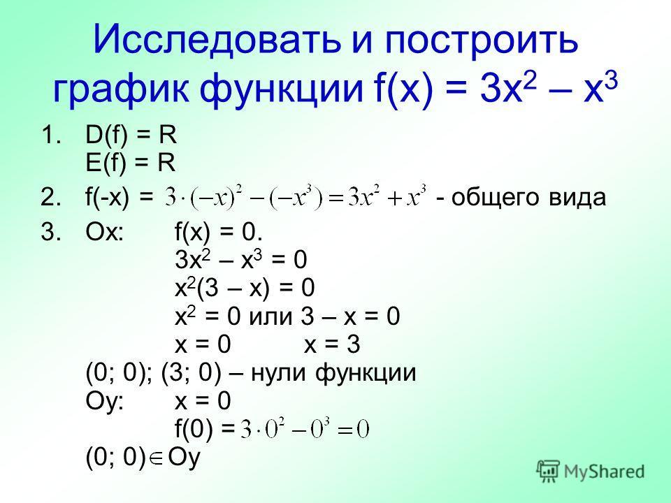Исследовать и построить график функции f(x) = 3x 2 – x 3 1.D(f) = R E(f) = R 2.f(-x) = - общего вида 3.Ох:f(x) = 0. 3x 2 – x 3 = 0 x 2 (3 – x) = 0 x 2 = 0 или 3 – x = 0 x = 0 x = 3 (0; 0); (3; 0) – нули функции Оу:х = 0 f(0) = (0; 0) Оу