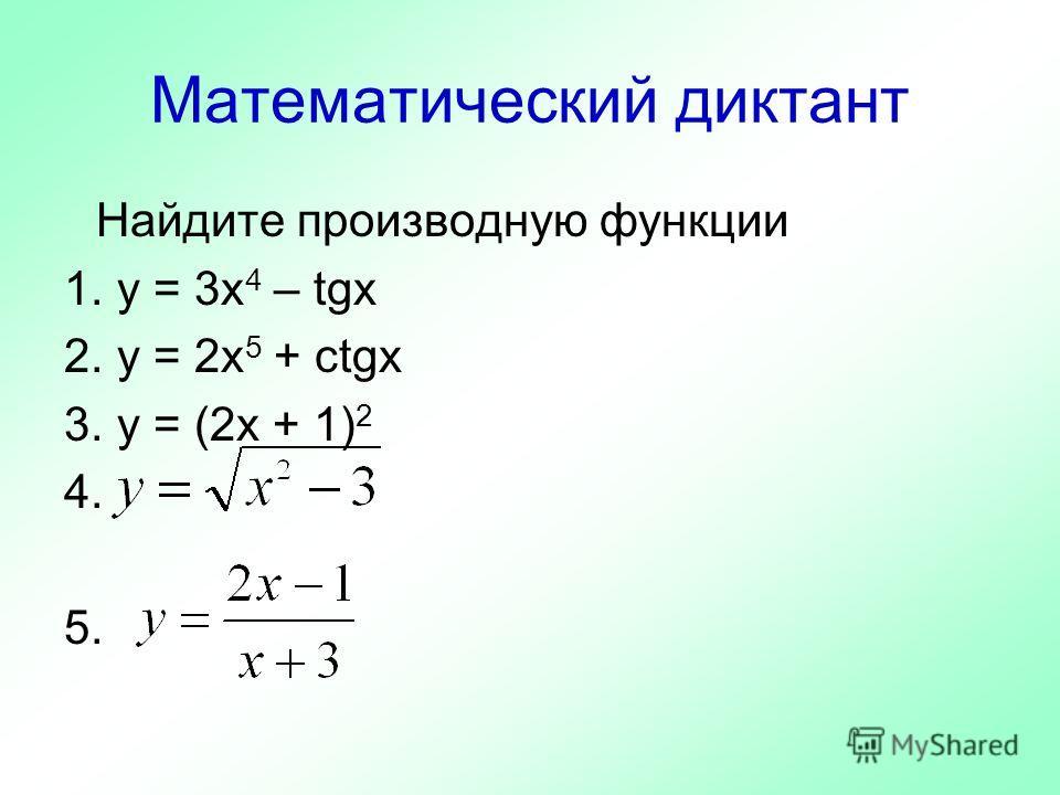 Математический диктант Найдите производную функции 1. y = 3х 4 – tgx 2. y = 2x 5 + ctgx 3. y = (2x + 1) 2 4. 5.