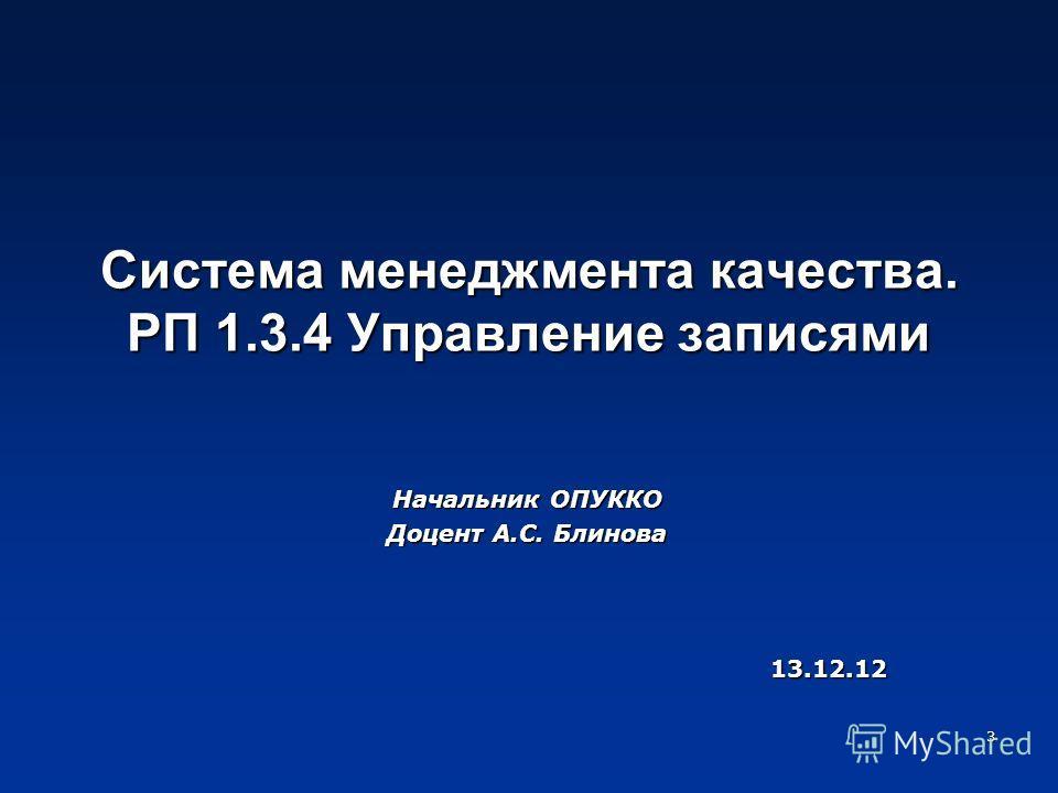 Система менеджмента качества. РП 1.3.4 Управление записями Начальник ОПУККО Доцент А.С. Блинова 13.12.12 3
