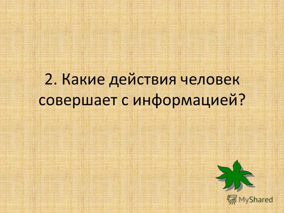 2. Какие действия человек совершает с информацией?