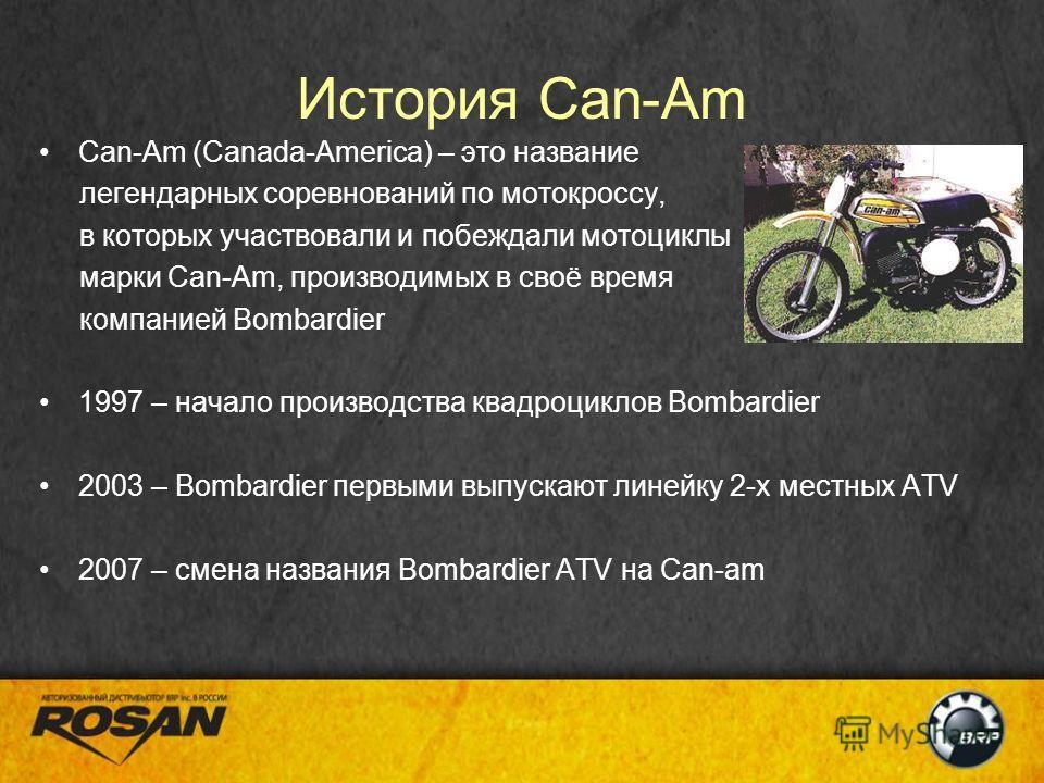 История Can-Am Can-Am (Canada-America) – это название легендарных соревнований по мотокроссу, в которых участвовали и побеждали мотоциклы марки Can-Am, производимых в своё время компанией Bombardier 1997 – начало производства квадроциклов Bombardier