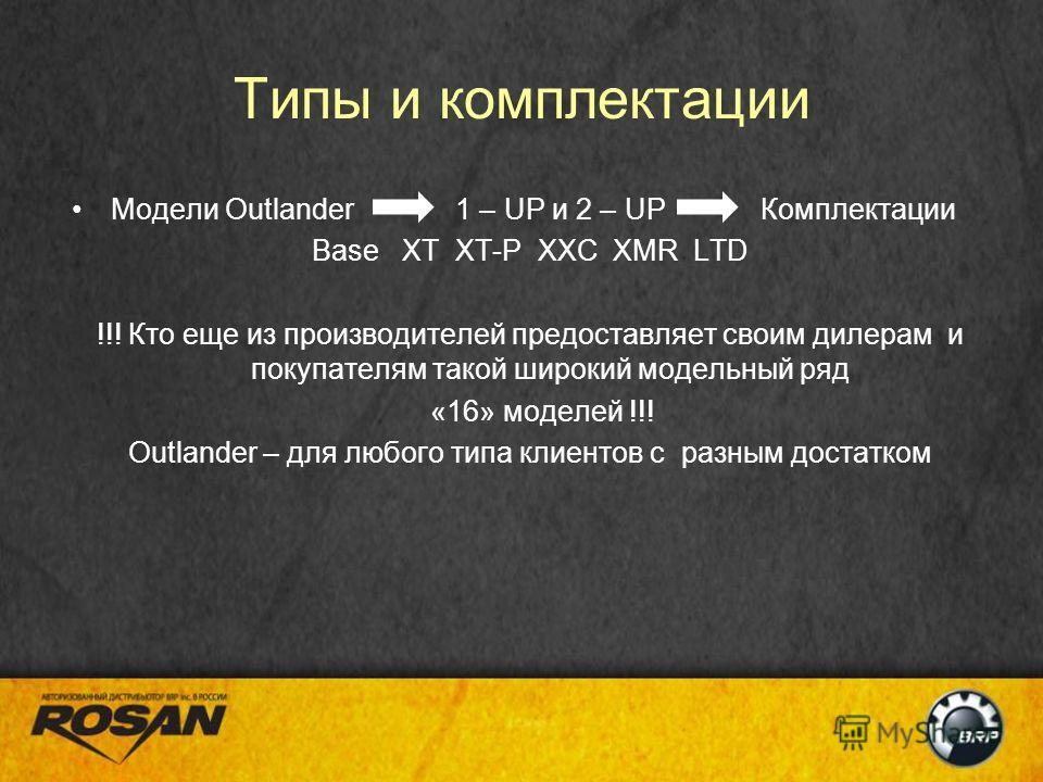 Типы и комплектации Модели Outlander 1 – UP и 2 – UP Комплектации Base XT XT-P XXC XMR LTD !!! Кто еще из производителей предоставляет своим дилерам и покупателям такой широкий модельный ряд «16» моделей !!! Outlander – для любого типа клиентов с раз