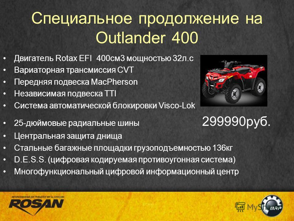 Специальное продолжение на Outlander 400 Двигатель Rotax EFI 400см3 мощностью 32л.с Вариаторная трансмиссия CVT Передняя подвеска MacPherson Независимая подвеска TTI Система автоматической блокировки Visco-Lok 25-дюймовые радиальные шины 299990руб. Ц