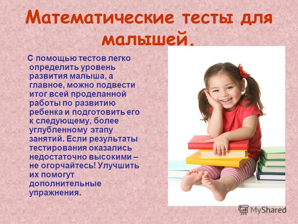 Математические тесты для малышей. С помощью тестов легко определить уровень развития малыша, а главное, можно подвести итог всей проделанной работы по развитию ребенка и подготовить его к следующему, более углубленному этапу занятий. Если результаты