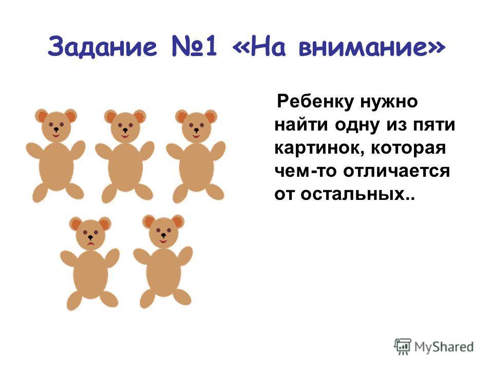 Задание 1 «На внимание» Ребенку нужно найти одну из пяти картинок, которая чем-то отличается от остальных..
