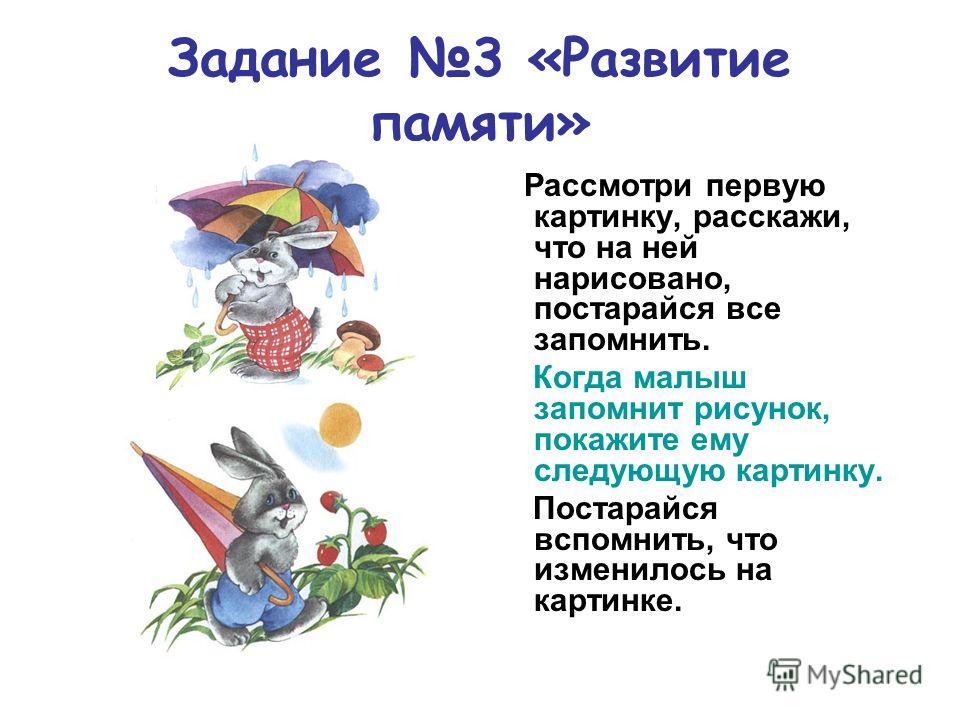Задание 3 «Развитие памяти» Рассмотри первую картинку, расскажи, что на ней нарисовано, постарайся все запомнить. Когда малыш запомнит рисунок, покажите ему следующую картинку. Постарайся вспомнить, что изменилось на картинке.