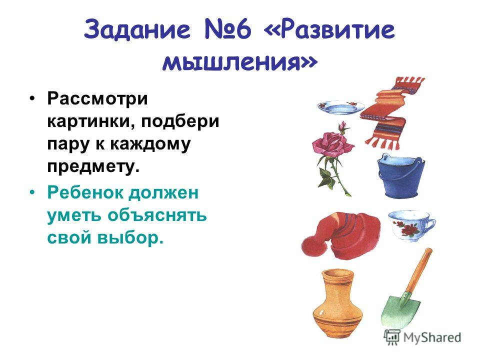 Задание 6 «Развитие мышления» Рассмотри картинки, подбери пару к каждому предмету. Ребенок должен уметь объяснять свой выбор.