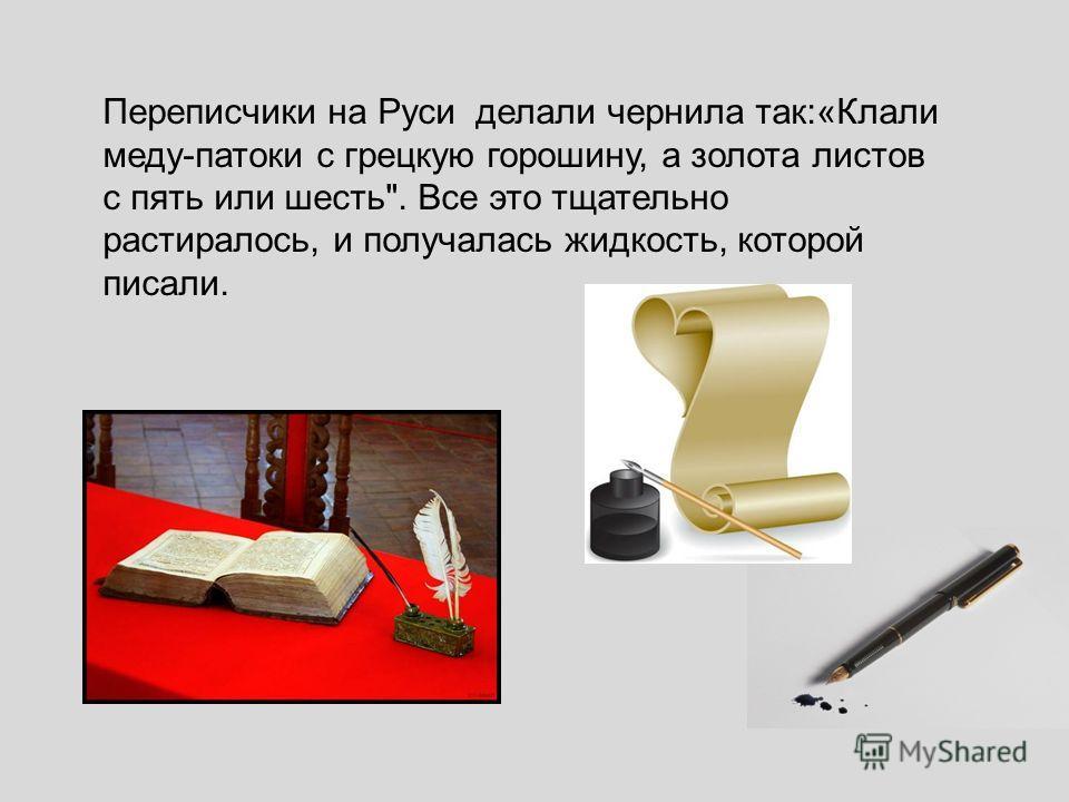 Переписчики на Руси делали чернила так:«Клали меду-патоки с грецкую горошину, а золота листов с пять или шесть. Все это тщательно растиралось, и получалась жидкость, которой писали.