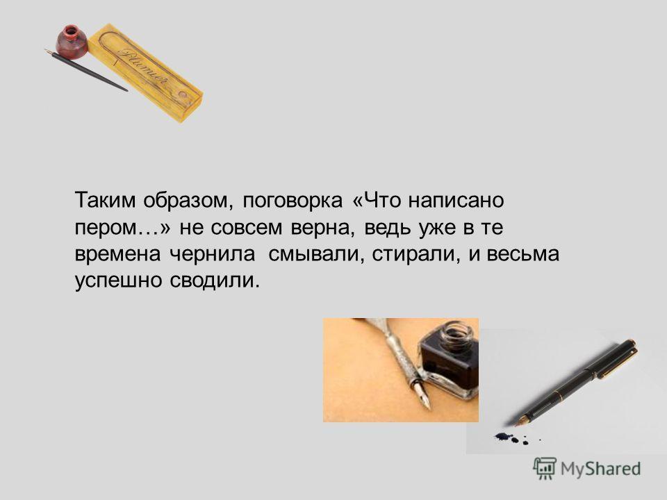 Таким образом, поговорка «Что написано пером…» не совсем верна, ведь уже в те времена чернила смывали, стирали, и весьма успешно сводили.