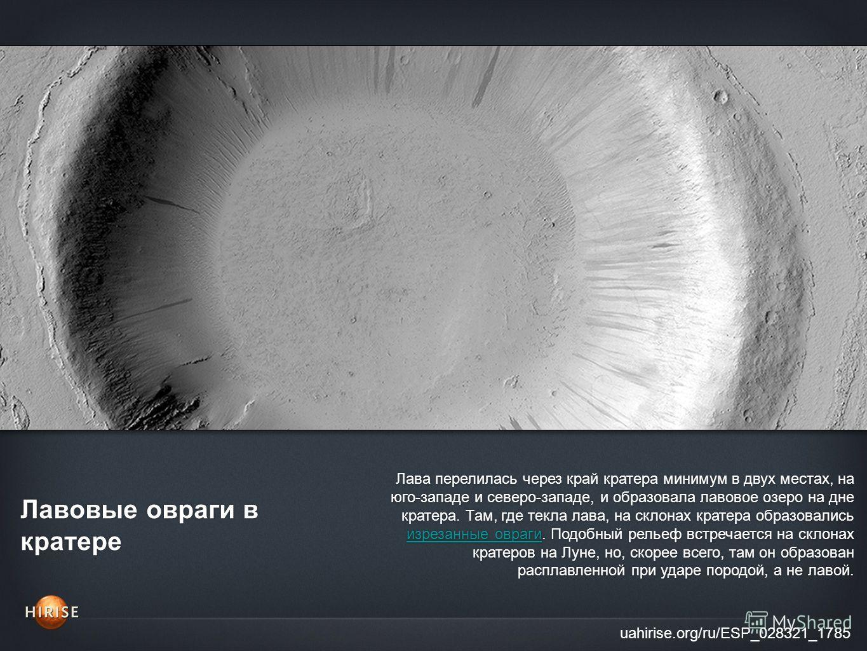 Лавовые овраги в кратере uahirise.org/ru/ESP_028321_1785 Лава перелилась через край кратера минимум в двух местах, на юго-западе и северо-западе, и образовала лавовое озеро на дне кратера. Там, где текла лава, на склонах кратера образовались изрезанн