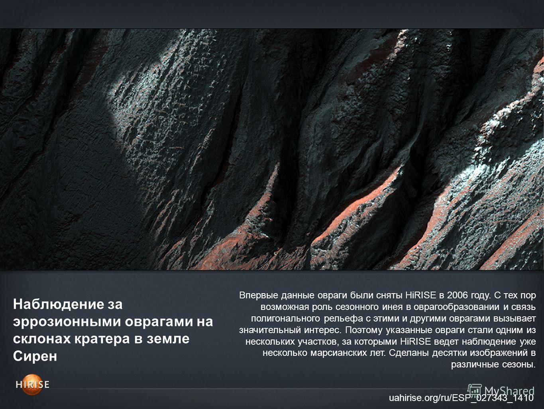 Наблюдение за эррозионными оврагами на склонах кратера в земле Сирен uahirise.org/ru/ESP_027343_1410 Впервые данные овраги были сняты HiRISE в 2006 году. С тех пор возможная роль сезонного инея в оврагообразовании и связь полигонального рельефа с эти