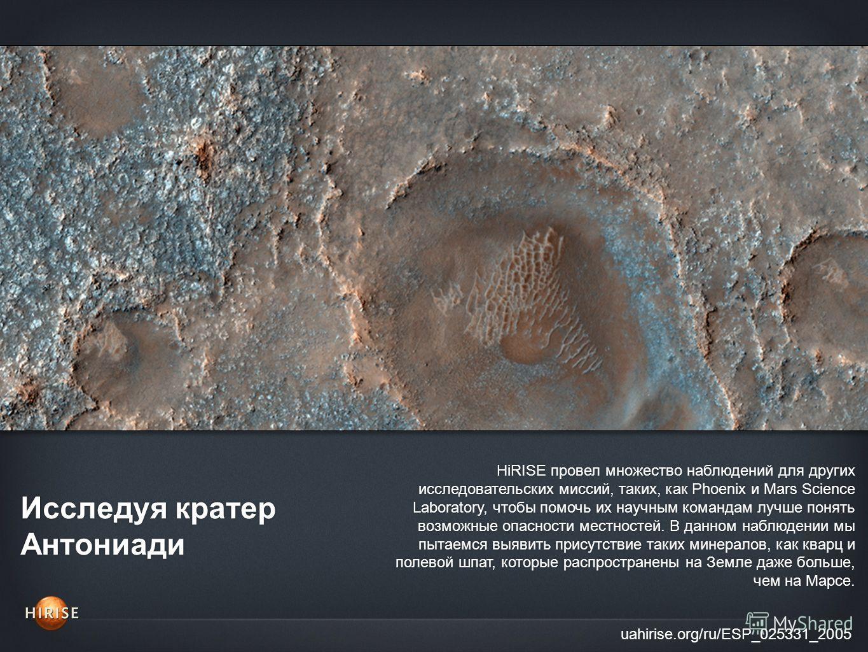 Исследуя кратер Антониади uahirise.org/ru/ESP_025331_2005 HiRISE провел множество наблюдений для других исследовательских миссий, таких, как Phoenix и Mars Science Laboratory, чтобы помочь их научным командам лучше понять возможные опасности местност