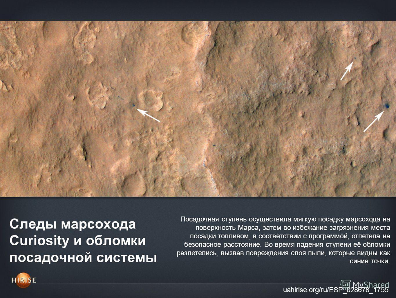 Следы марсохода Curiosity и обломки посадочной системы uahirise.org/ru/ESP_028678_1755 Посадочная ступень осуществила мягкую посадку марсохода на поверхность Марса, затем во избежание загрязнения места посадки топливом, в соответствии с программой, о