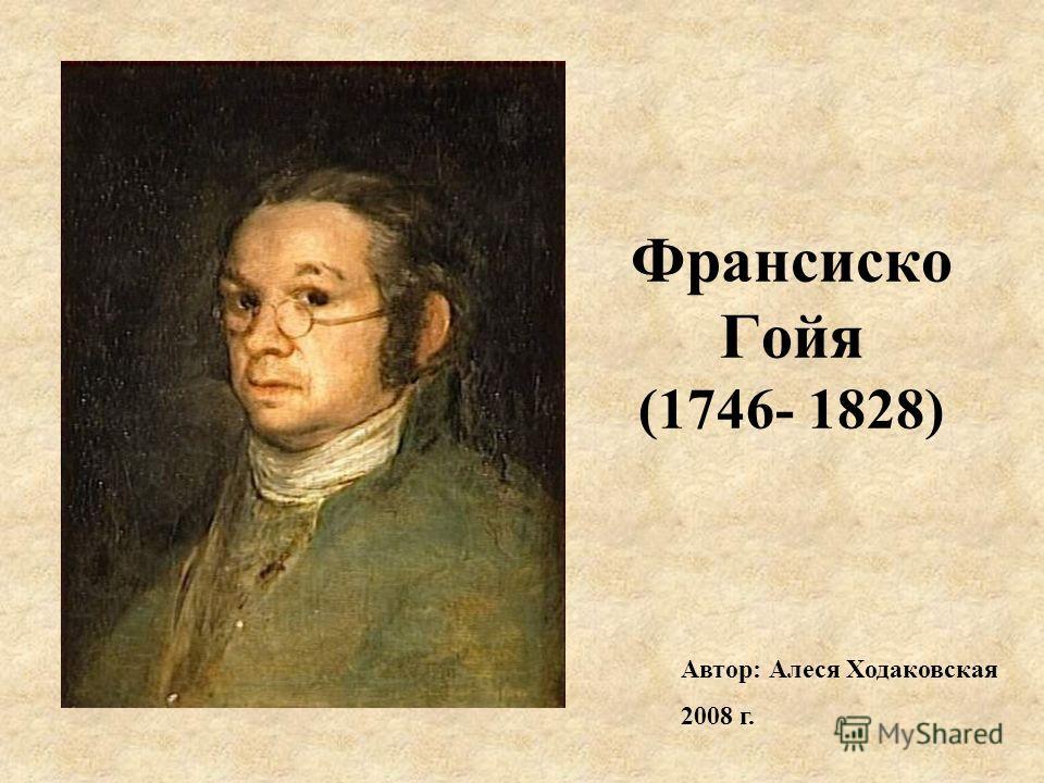 Франсиско Гойя (1746- 1828) Автор: Алеся Ходаковская 2008 г.