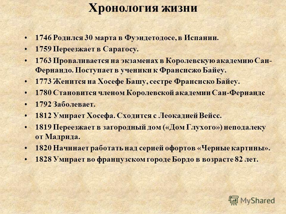 Хронология жизни 1746 Родился 30 марта в Фуэндетодосе, в Испании. 1759 Переезжает в Сарагосу. 1763 Проваливается на экзаменах в Королевскую академию Сан- Фернандо. Поступает в ученики к Франсисжо Байеу. 1773 Женится на Хосефе Башу, сестре Франсиско Б