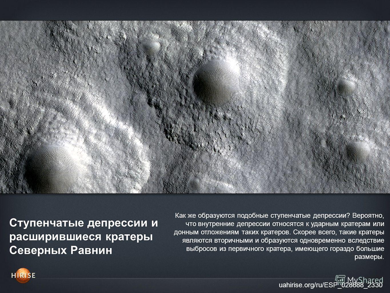 Ступенчатые депрессии и расширившиеся кратеры Северных Равнин uahirise.org/ru/ESP_028688_2330 Как же образуются подобные ступенчатые депрессии? Вероятно, что внутренние депрессии относятся к ударным кратерам или донным отложениям таких кратеров. Скор