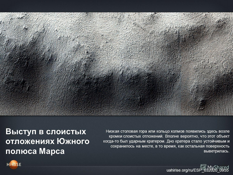 Выступ в слоистых отложениях Южного полюса Марса uahirise.org/ru/ESP_032020_0955 Низкая столовая гора или кольцо холмов появились здесь возле кромки слоистых отложений. Вполне вероятно, что этот объект когда-то был ударным кратером. Дно кратера стало