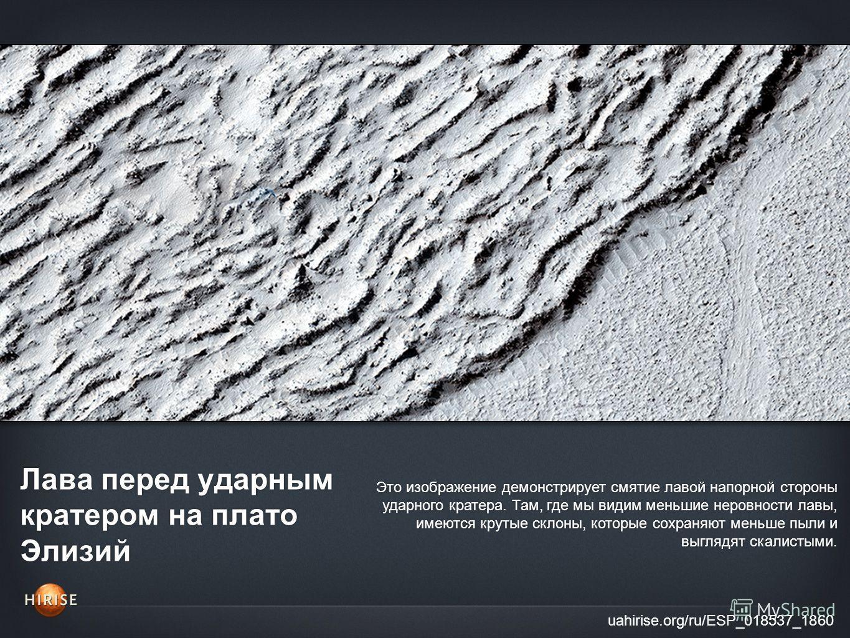 Лава перед ударным кратером на плато Элизий uahirise.org/ru/ESP_018537_1860 Это изображение демонстрирует смятие лавой напорной стороны ударного кратера. Там, где мы видим меньшие неровности лавы, имеются крутые склоны, которые сохраняют меньше пыли