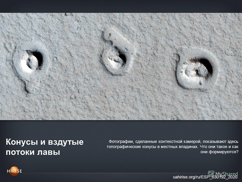 Конусы и вздутые потоки лавы uahirise.org/ru/ESP_030192_2020 Фотографии, сделанные контекстной камерой, показывают здесь топографические конусы в местных впадинах. Что они такое и как они формируются?