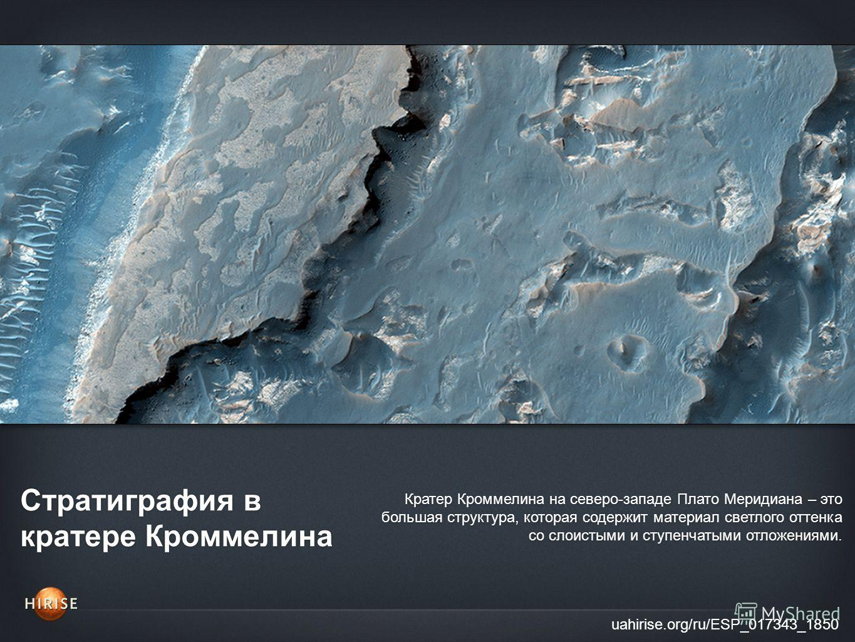 Стратиграфия в кратере Кроммелина uahirise.org/ru/ESP_017343_1850 Кратер Кроммелина на северо-западе Плато Меридиана – это большая структура, которая содержит материал светлого оттенка со слоистыми и ступенчатыми отложениями.
