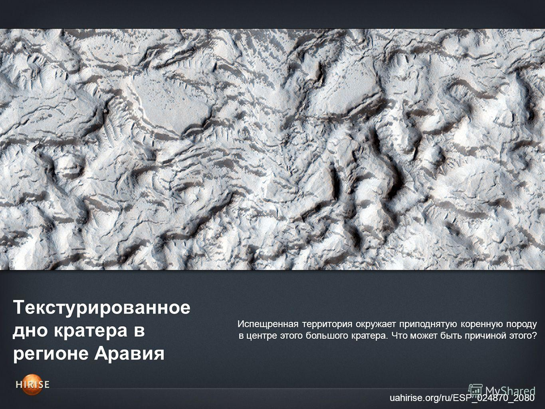 Текстурированное дно кратера в регионе Аравия uahirise.org/ru/ESP_024870_2080 Испещренная территория окружает приподнятую коренную породу в центре этого большого кратера. Что может быть причиной этого?