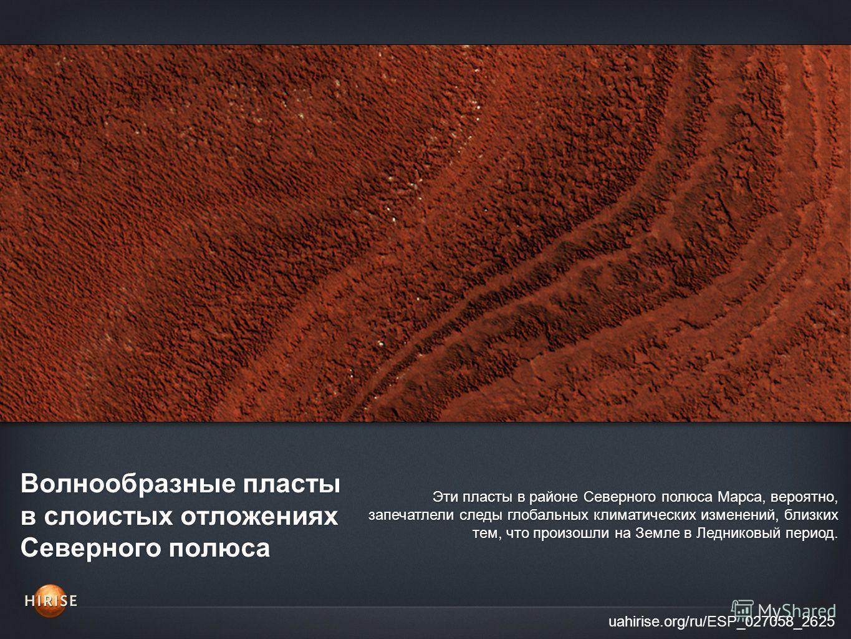 Волнообразные пласты в слоистых отложениях Северного полюса uahirise.org/ru/ESP_027058_2625 Эти пласты в районе Северного полюса Марса, вероятно, запечатлели следы глобальных климатических изменений, близких тем, что произошли на Земле в Ледниковый п