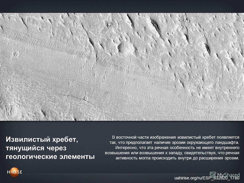 Извилистый хребет, тянущийся через геологические элементы uahirise.org/ru/ESP_032620_1780 В восточной части изображения извилистый хребет появляется так, что предполагает наличие эрозии окружающего ландшафта. Интересно, что эта речная особенность не